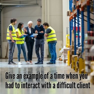 Give an Example of a time when you had to interact with a difficult client