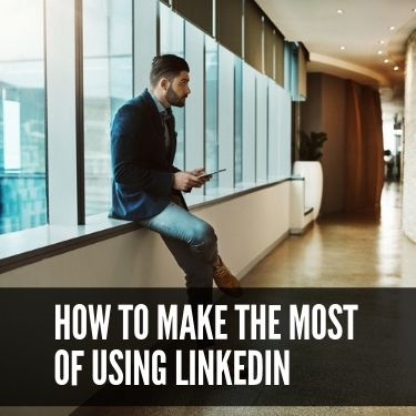 How to Make the Most of Using LinkedIn
